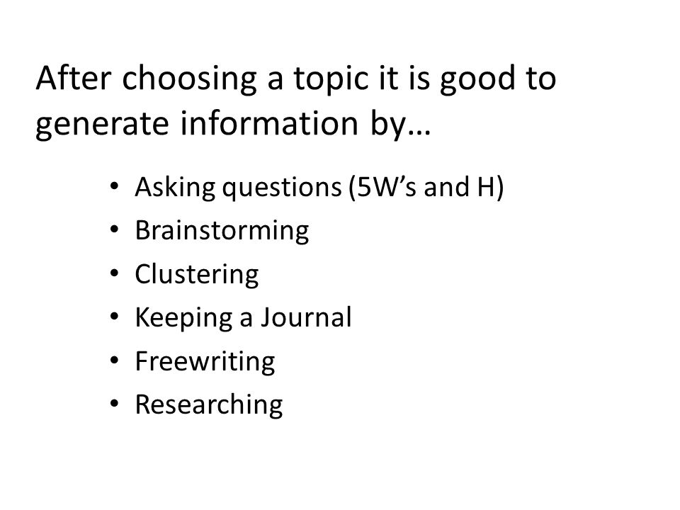 After choosing a topic it is good to generate information by…