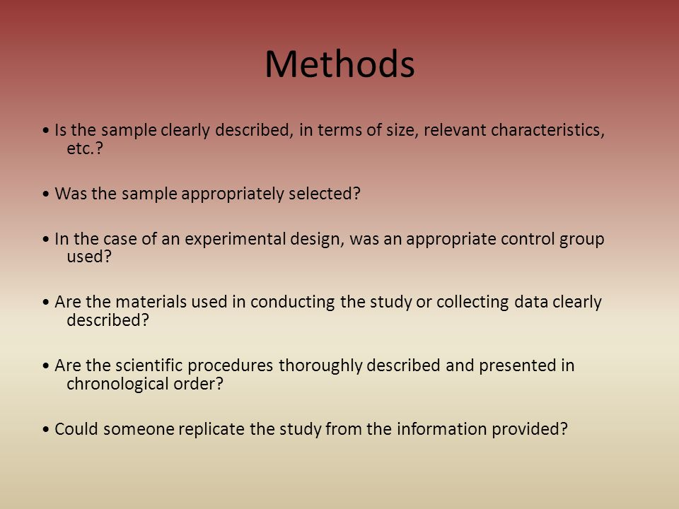 Methods • Is the sample clearly described, in terms of size, relevant characteristics, etc. • Was the sample appropriately selected
