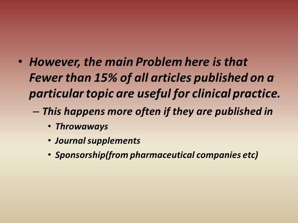 However, the main Problem here is that Fewer than 15% of all articles published on a particular topic are useful for clinical practice.