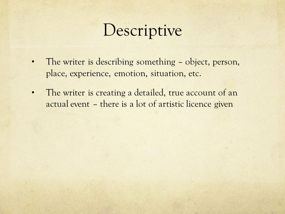 Descriptive The writer is describing something – object, person, place, experience, emotion, situation, etc.