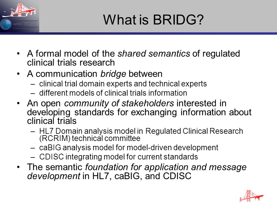 What is BRIDG A formal model of the shared semantics of regulated clinical trials research. A communication bridge between.