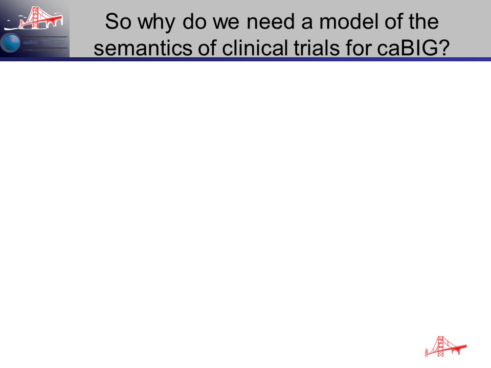 So why do we need a model of the semantics of clinical trials for caBIG