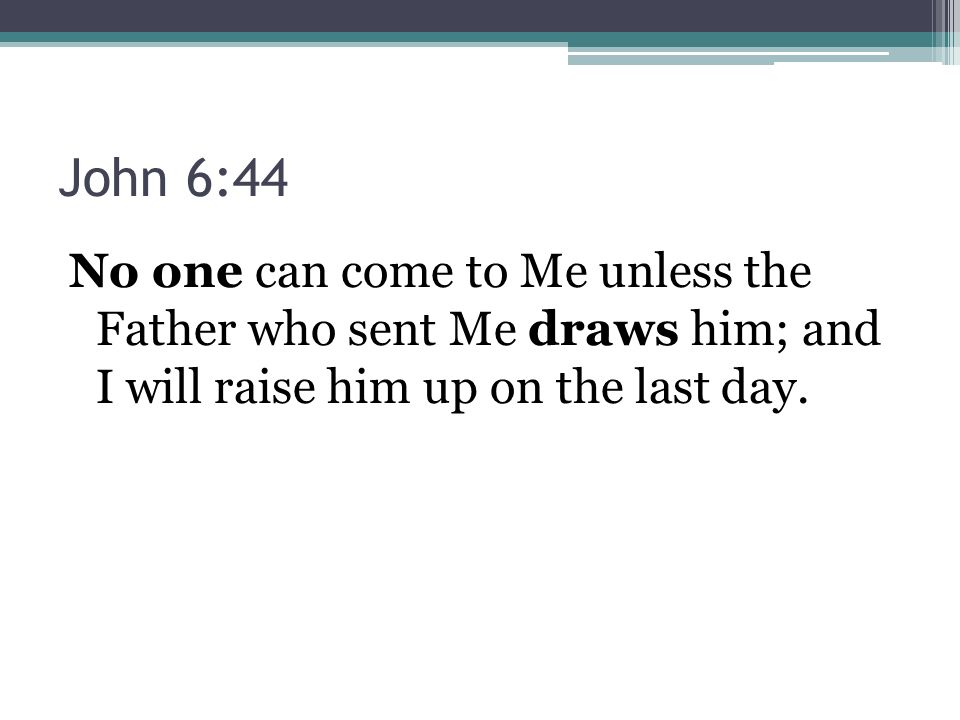 John 6:44 No one can come to Me unless the Father who sent Me draws him; and I will raise him up on the last day.