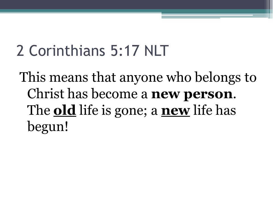 2 Corinthians 5:17 NLT This means that anyone who belongs to Christ has become a new person.