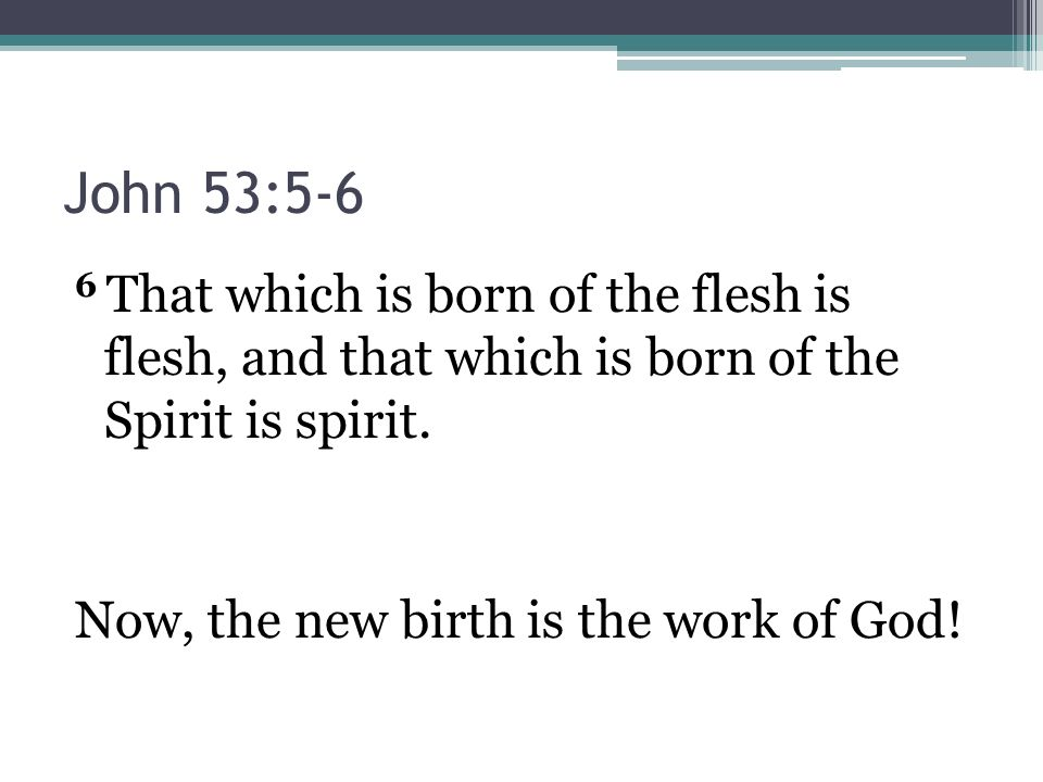 John 53:5-6 6 That which is born of the flesh is flesh, and that which is born of the Spirit is spirit.