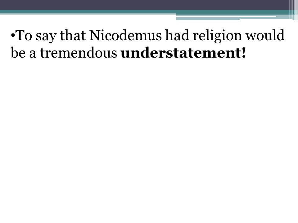To say that Nicodemus had religion would be a tremendous understatement!