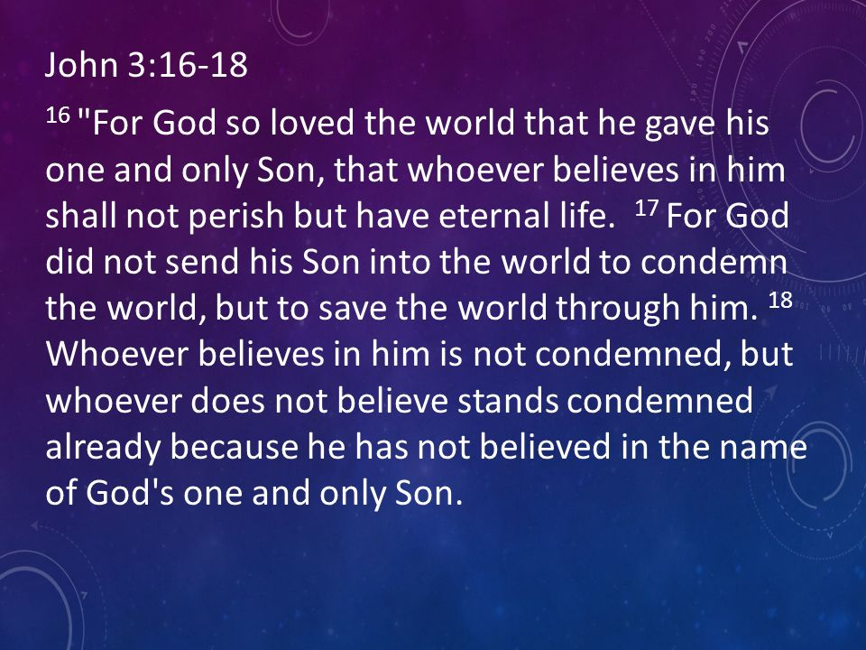 John 3: For God so loved the world that he gave his one and only Son, that whoever believes in him shall not perish but have eternal life.