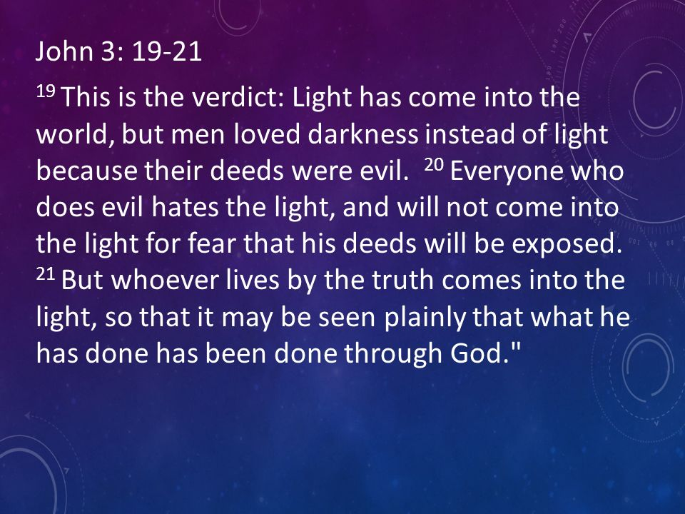 John 3: This is the verdict: Light has come into the world, but men loved darkness instead of light because their deeds were evil.
