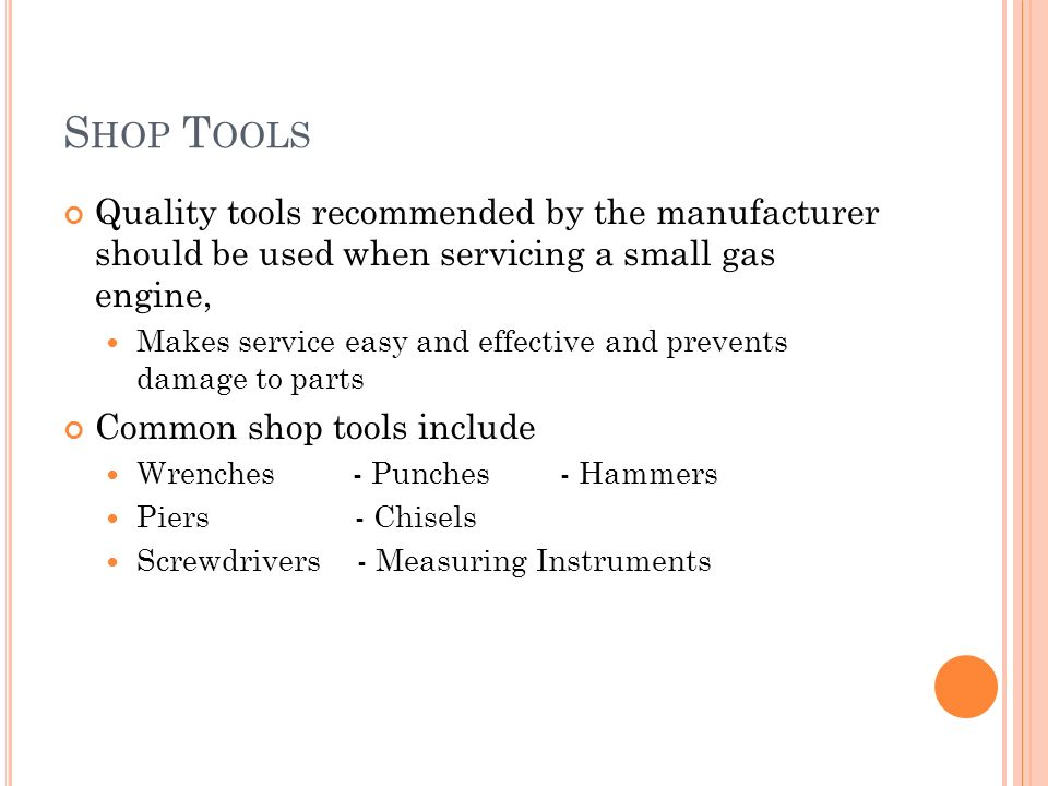 Shop Tools Quality tools recommended by the manufacturer should be used when servicing a small gas engine,