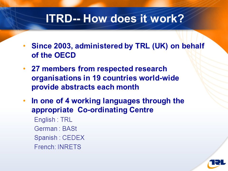 ITRD-- How does it work Since 2003, administered by TRL (UK) on behalf of the OECD.