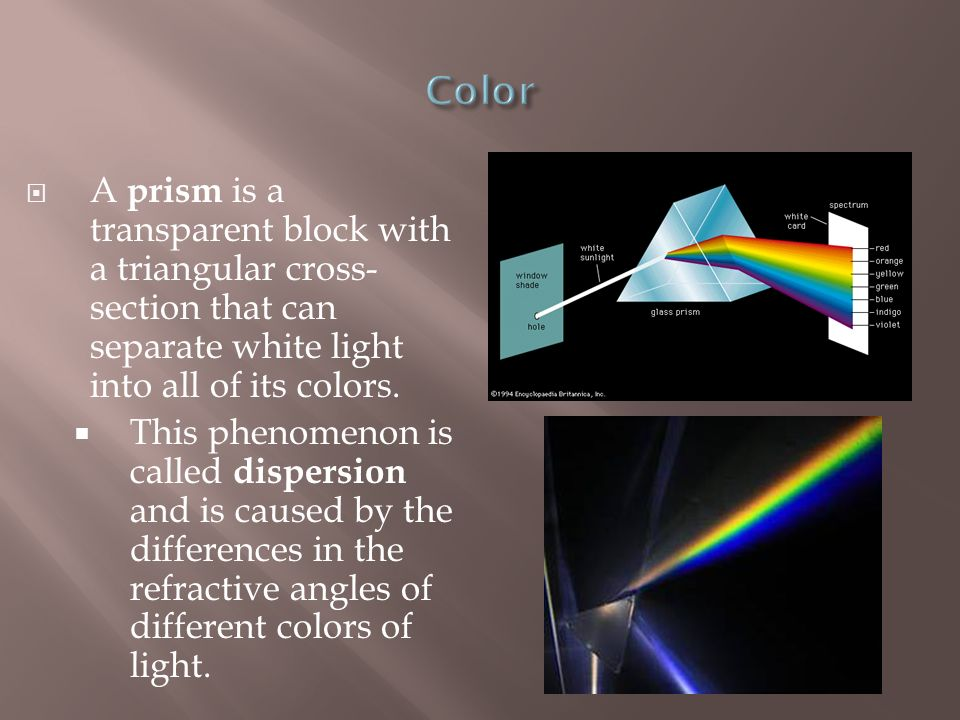 Color A prism is a transparent block with a triangular cross-section that can separate white light into all of its colors.