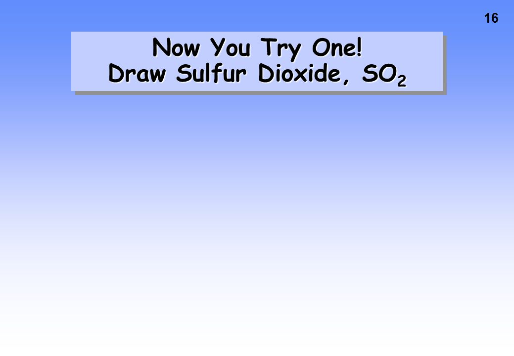 Now You Try One! Draw Sulfur Dioxide, SO2
