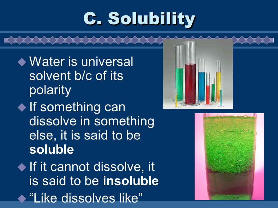 C. Solubility Water is universal solvent b/c of its polarity