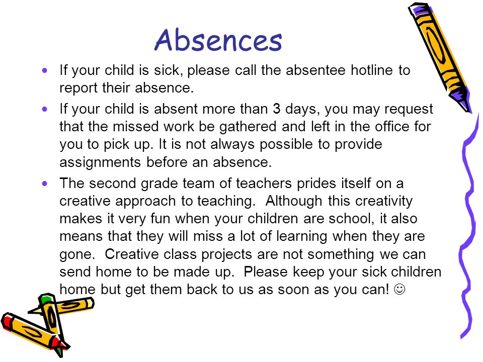 Absences If your child is sick, please call the absentee hotline to report their absence.