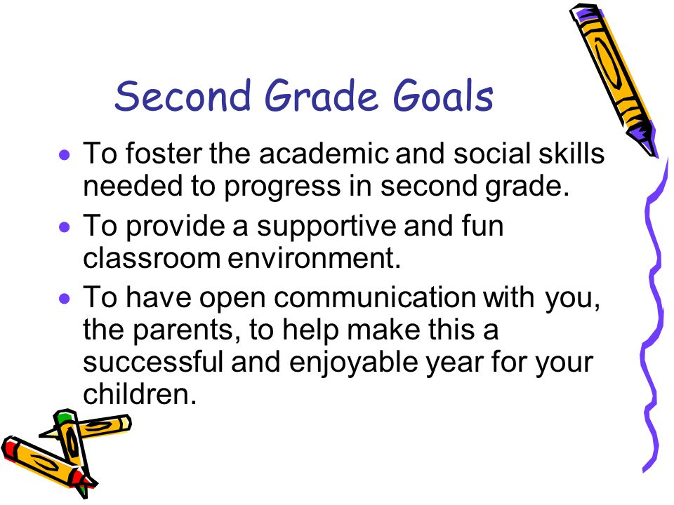 Second Grade Goals To foster the academic and social skills needed to progress in second grade.