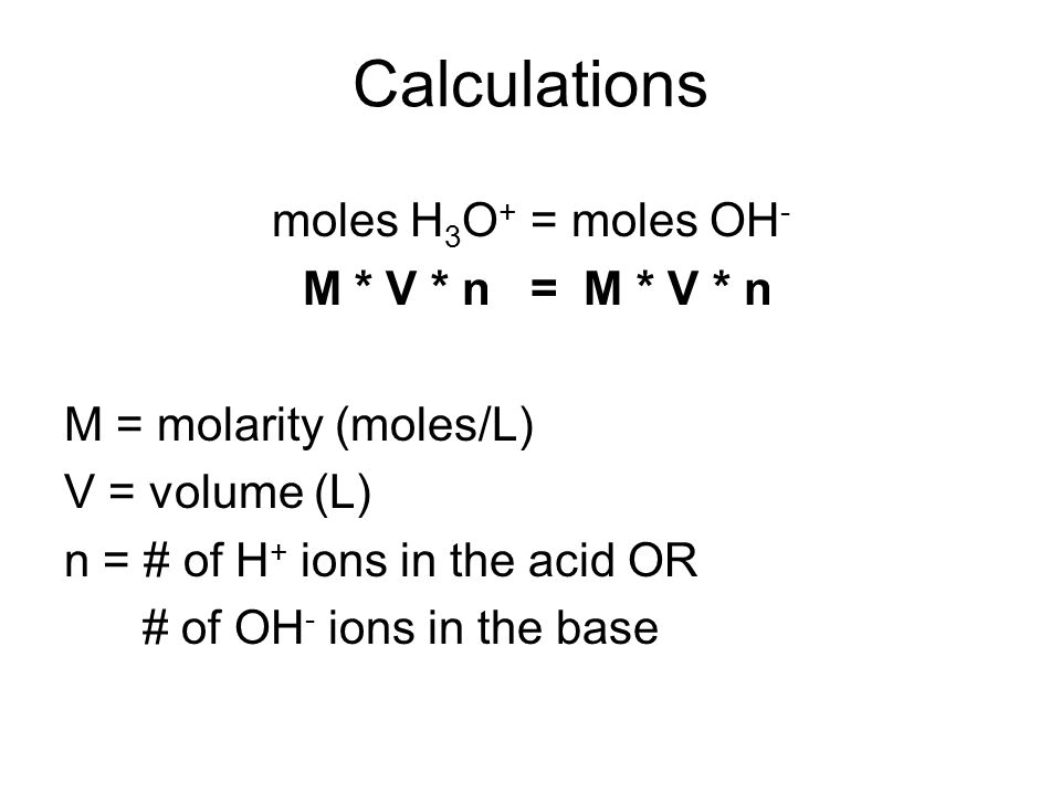 Calculations moles H3O+ = moles OH- M * V * n = M * V * n