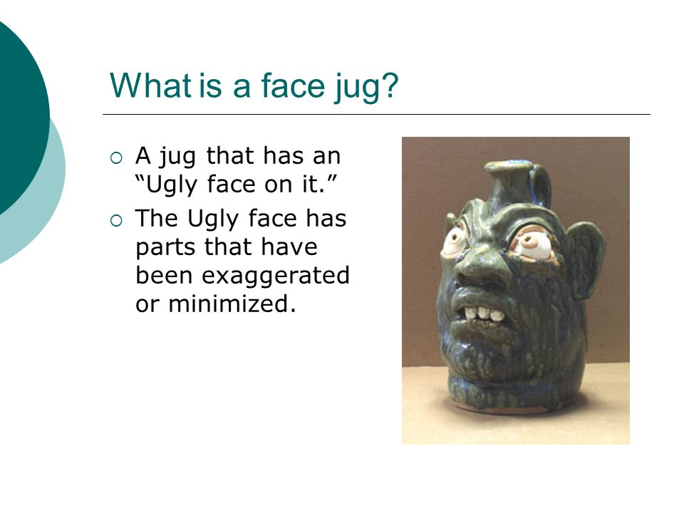 What is a face jug A jug that has an Ugly face on it.