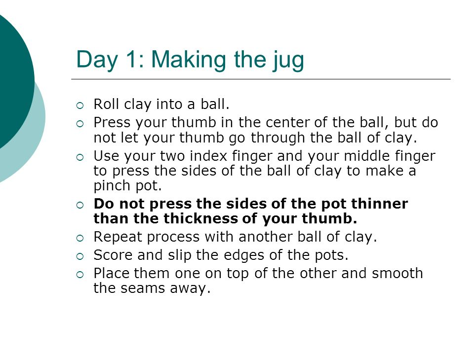 Day 1: Making the jug Roll clay into a ball.