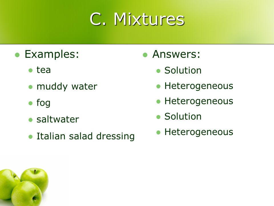 C. Mixtures Examples: Answers: tea muddy water fog saltwater