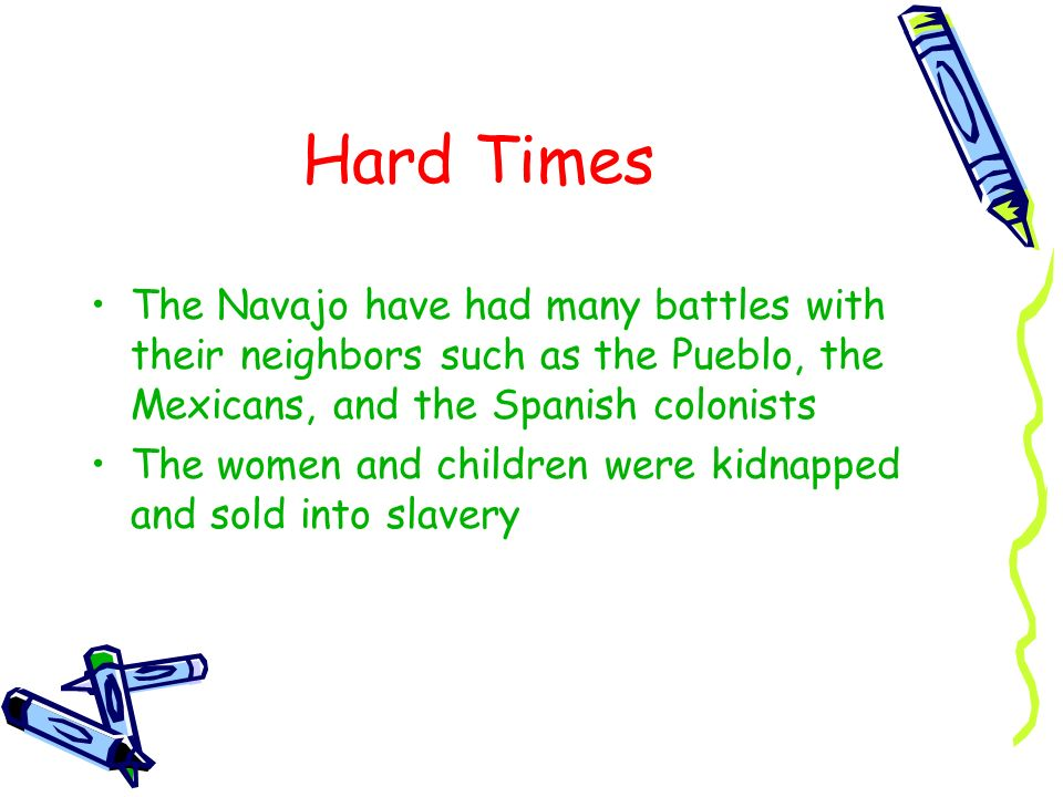 Hard Times The Navajo have had many battles with their neighbors such as the Pueblo, the Mexicans, and the Spanish colonists.