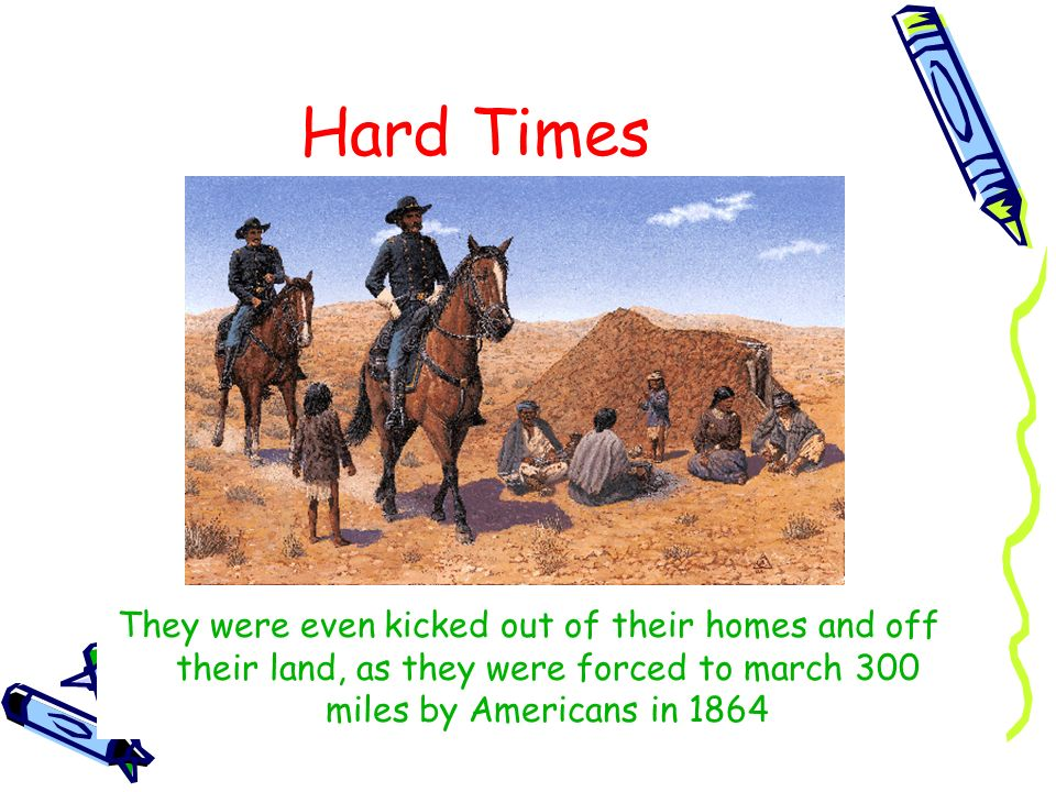 Hard Times They were even kicked out of their homes and off their land, as they were forced to march 300 miles by Americans in 1864.