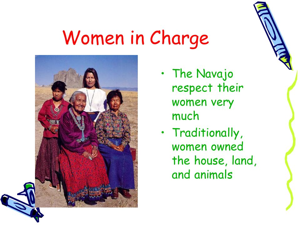 Women in Charge The Navajo respect their women very much