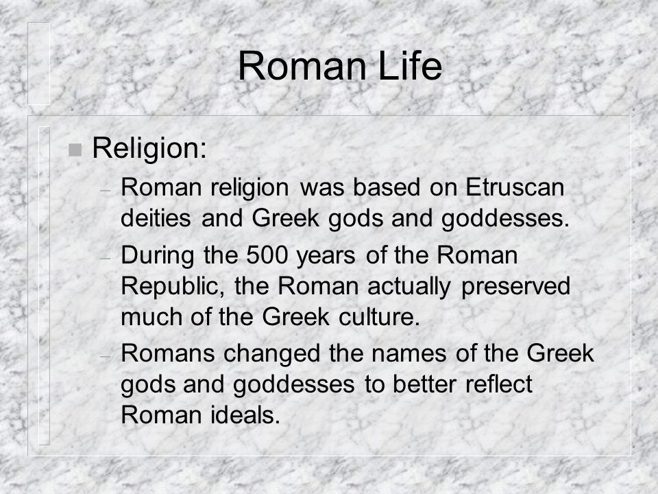 Roman Life Religion: Roman religion was based on Etruscan deities and Greek gods and goddesses.