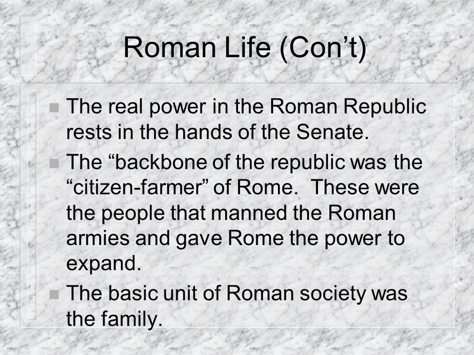 Roman Life (Con't) The real power in the Roman Republic rests in the hands of the Senate.