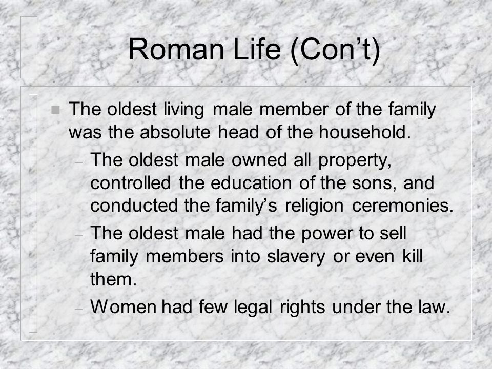 Roman Life (Con't) The oldest living male member of the family was the absolute head of the household.