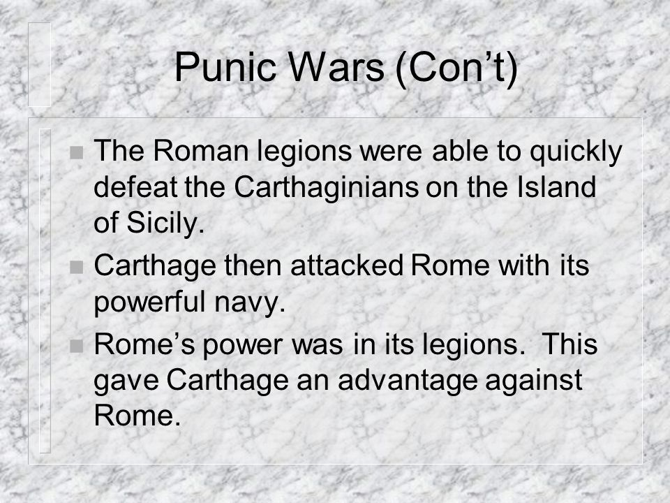 Punic Wars (Con't) The Roman legions were able to quickly defeat the Carthaginians on the Island of Sicily.