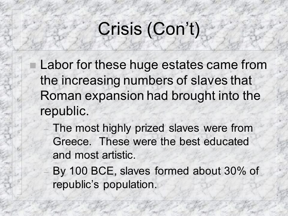 Crisis (Con't) Labor for these huge estates came from the increasing numbers of slaves that Roman expansion had brought into the republic.