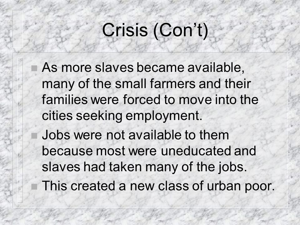 Crisis (Con't) As more slaves became available, many of the small farmers and their families were forced to move into the cities seeking employment.