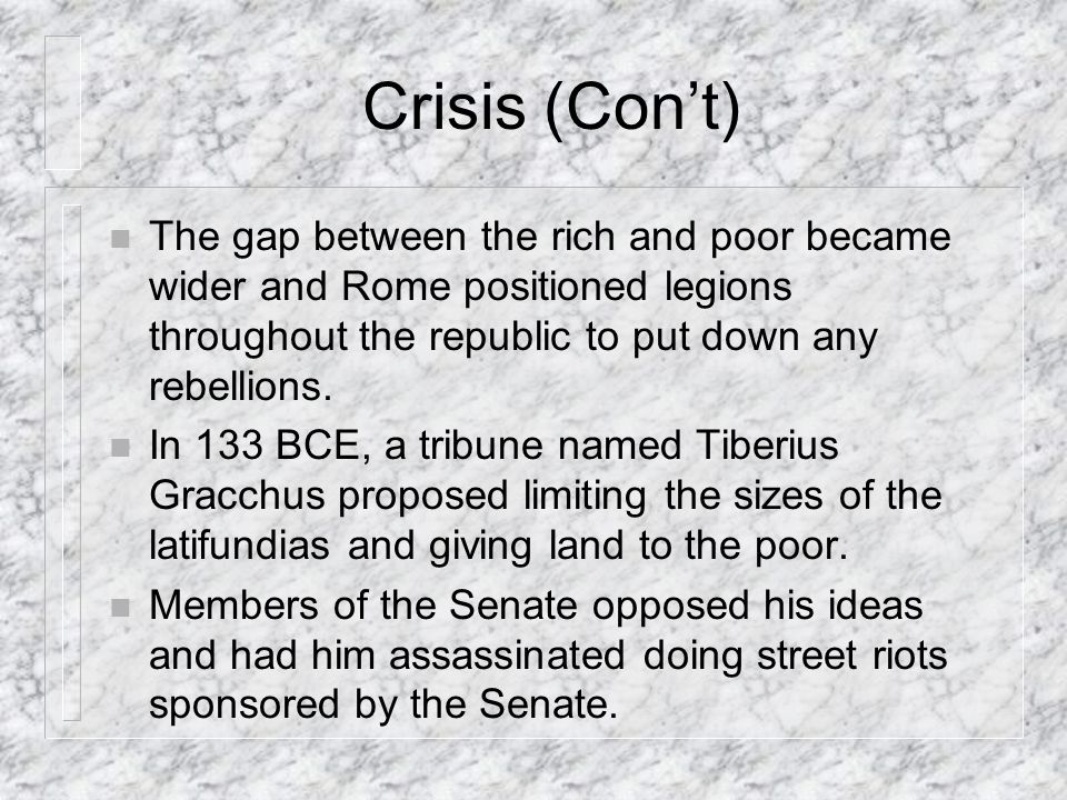 Crisis (Con't) The gap between the rich and poor became wider and Rome positioned legions throughout the republic to put down any rebellions.