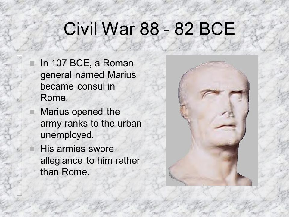 Civil War 88 - 82 BCE In 107 BCE, a Roman general named Marius became consul in Rome. Marius opened the army ranks to the urban unemployed.