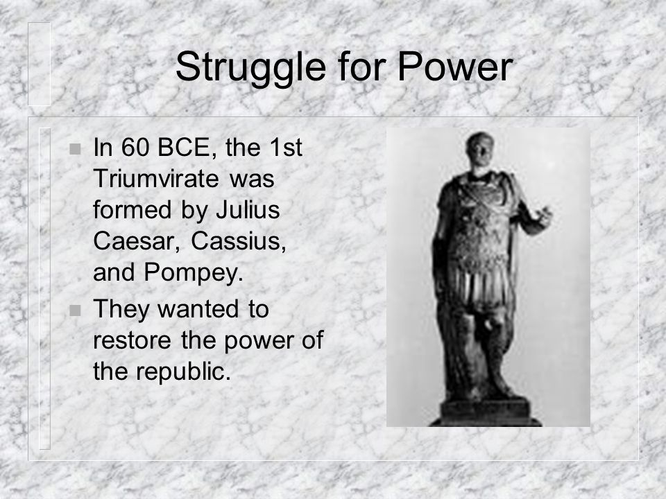 Struggle for Power In 60 BCE, the 1st Triumvirate was formed by Julius Caesar, Cassius, and Pompey.