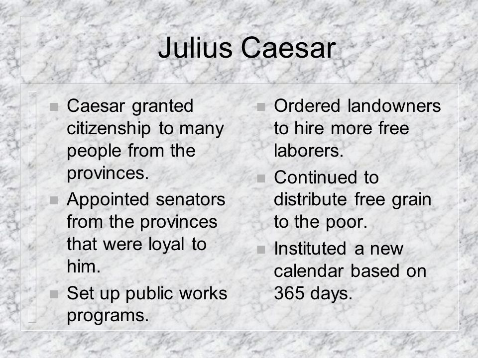 Julius Caesar Caesar granted citizenship to many people from the provinces. Appointed senators from the provinces that were loyal to him.