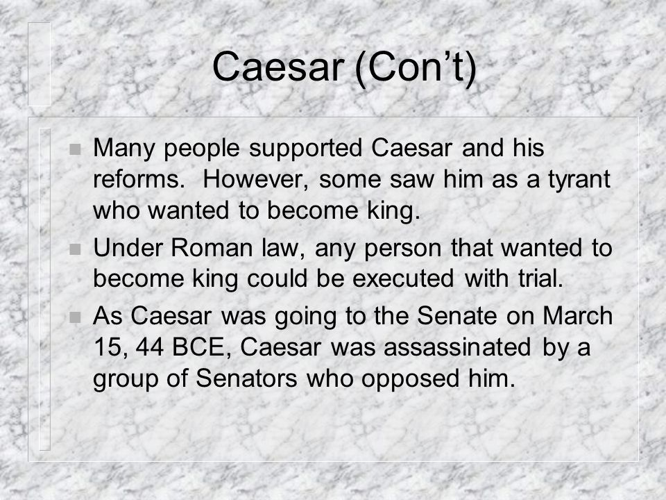 Caesar (Con't) Many people supported Caesar and his reforms. However, some saw him as a tyrant who wanted to become king.