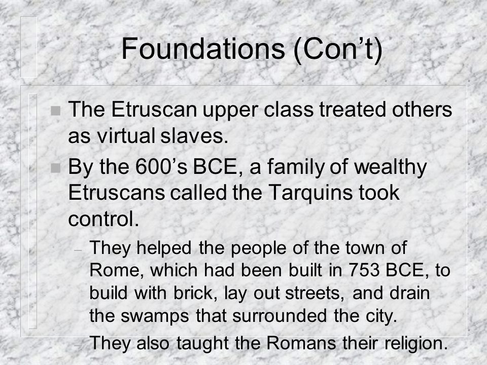 Foundations (Con't) The Etruscan upper class treated others as virtual slaves.