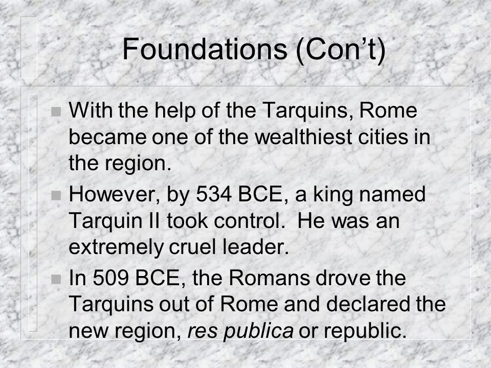 Foundations (Con't) With the help of the Tarquins, Rome became one of the wealthiest cities in the region.