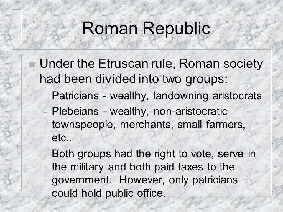 Roman Republic Under the Etruscan rule, Roman society had been divided into two groups: Patricians - wealthy, landowning aristocrats.