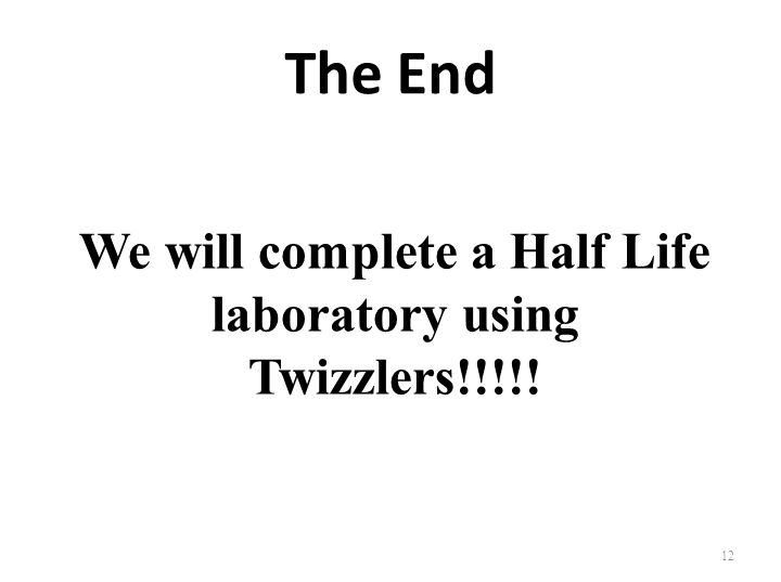 We will complete a Half Life laboratory using Twizzlers!!!!!