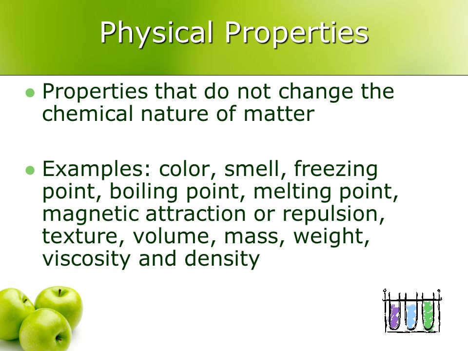 Physical Properties Properties that do not change the chemical nature of matter.