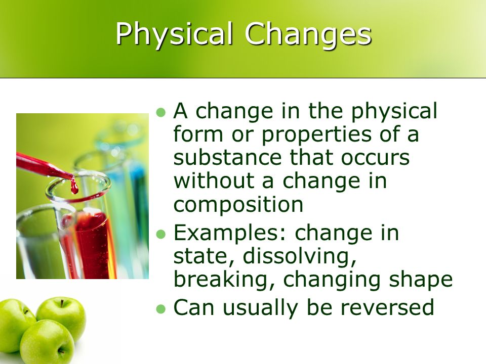 Physical Changes A change in the physical form or properties of a substance that occurs without a change in composition.