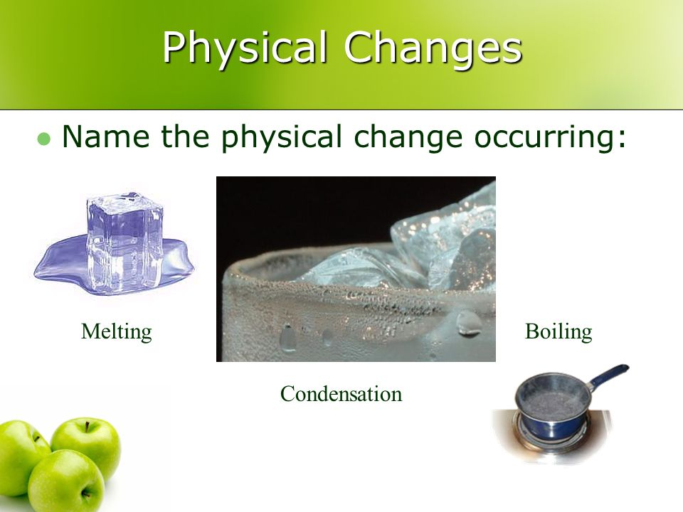 Physical Changes Name the physical change occurring: Melting Boiling
