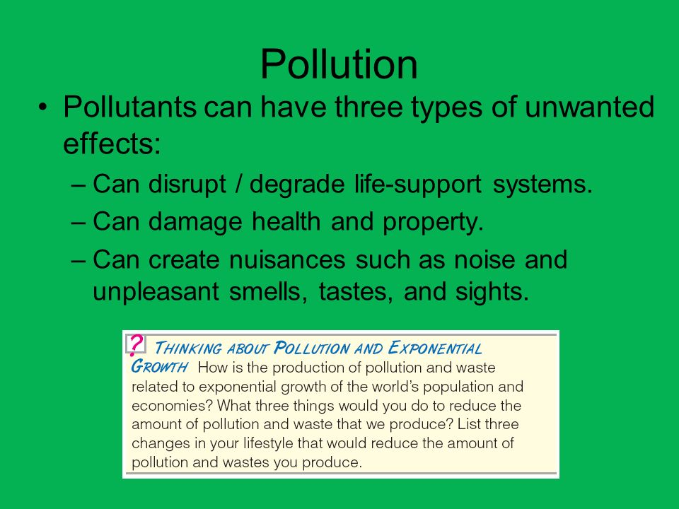 Pollution Pollutants can have three types of unwanted effects: