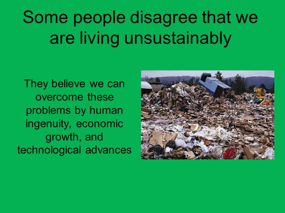 Some people disagree that we are living unsustainably
