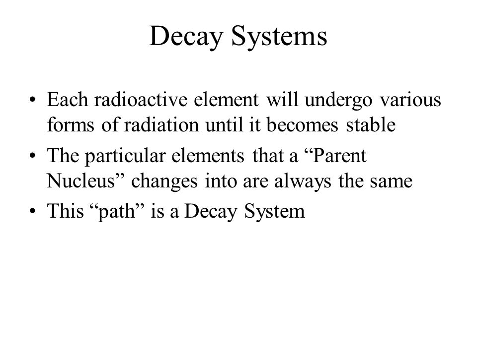 Decay Systems Each radioactive element will undergo various forms of radiation until it becomes stable.