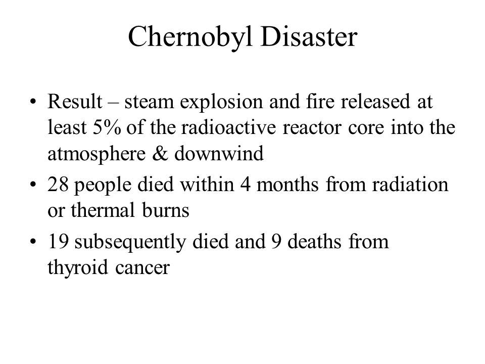 Chernobyl Disaster Result – steam explosion and fire released at least 5% of the radioactive reactor core into the atmosphere & downwind.