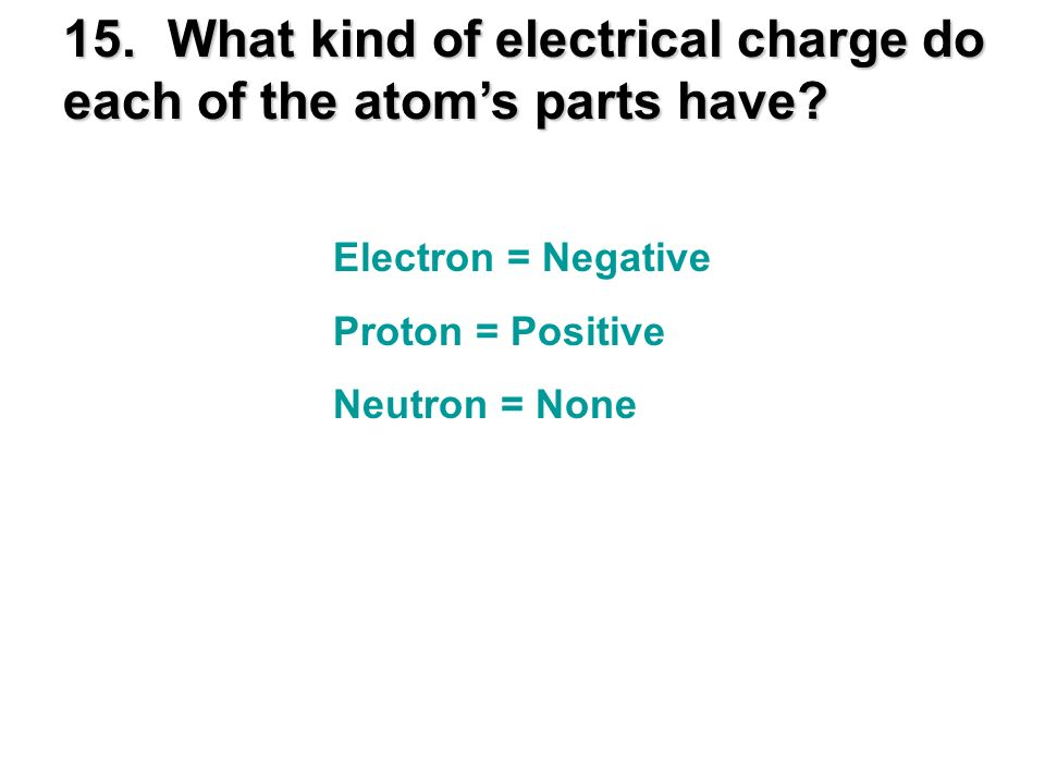 15. What kind of electrical charge do each of the atom's parts have