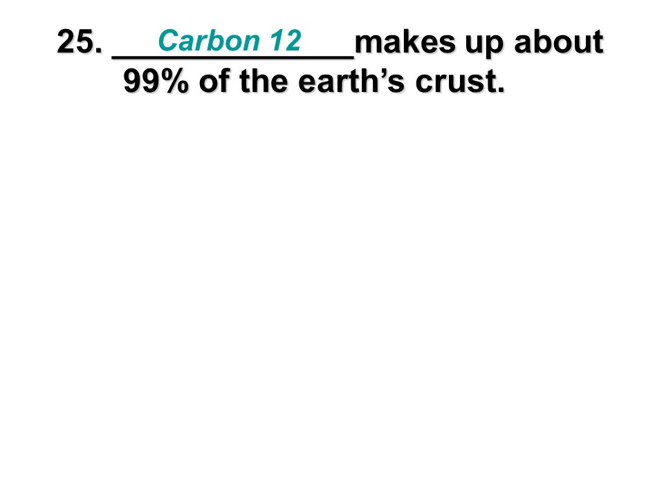 25. _____________makes up about 99% of the earth's crust.